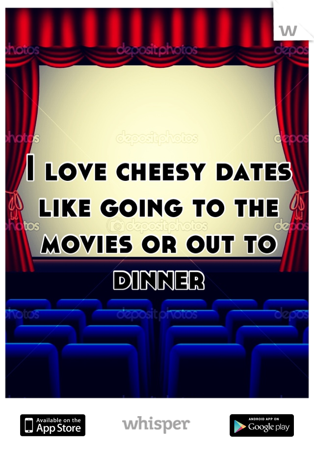 I love cheesy dates like going to the movies or out to dinner