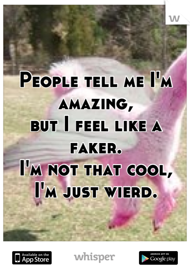 People tell me I'm amazing,  but I feel like a faker. I'm not that cool, I'm just wierd.