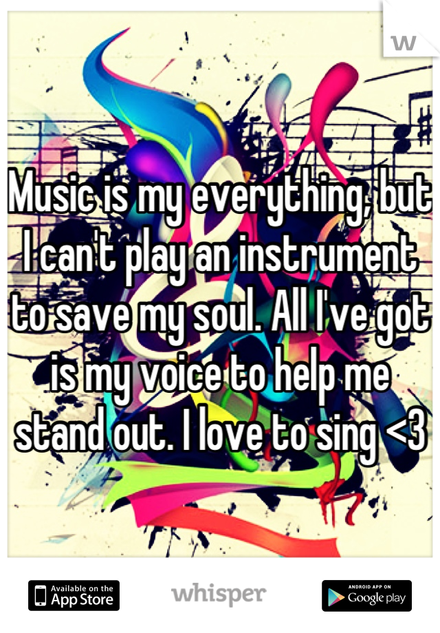 Music is my everything, but I can't play an instrument to save my soul. All I've got is my voice to help me stand out. I love to sing <3