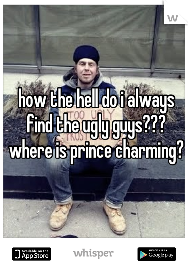how the hell do i always find the ugly guys??? where is prince charming?