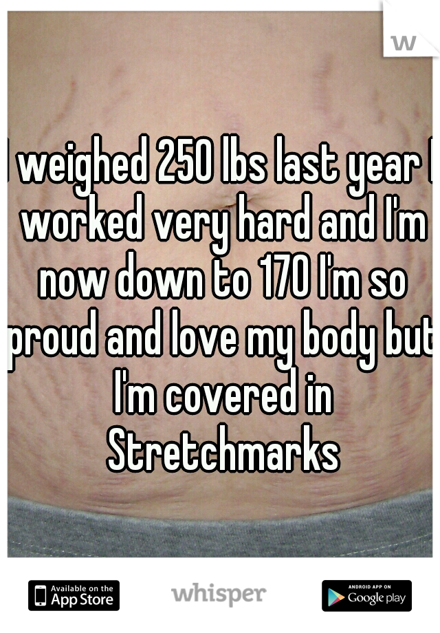 I weighed 250 lbs last year I worked very hard and I'm now down to 170 I'm so proud and love my body but I'm covered in Stretchmarks