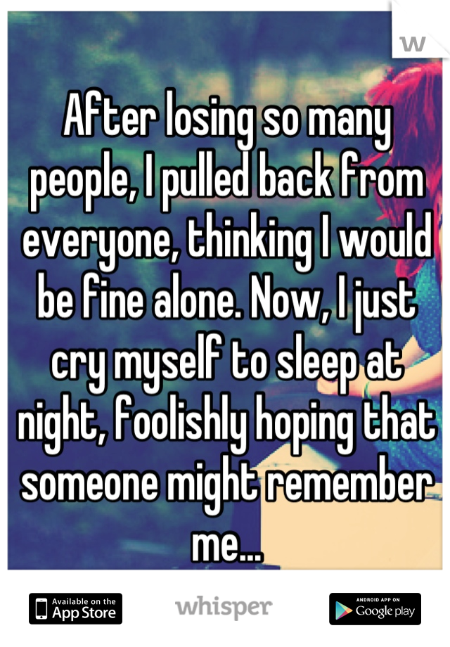 After losing so many people, I pulled back from everyone, thinking I would be fine alone. Now, I just cry myself to sleep at night, foolishly hoping that someone might remember me...