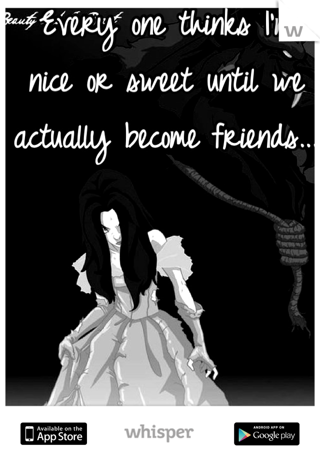 Every one thinks I'm nice or sweet until we actually become friends...