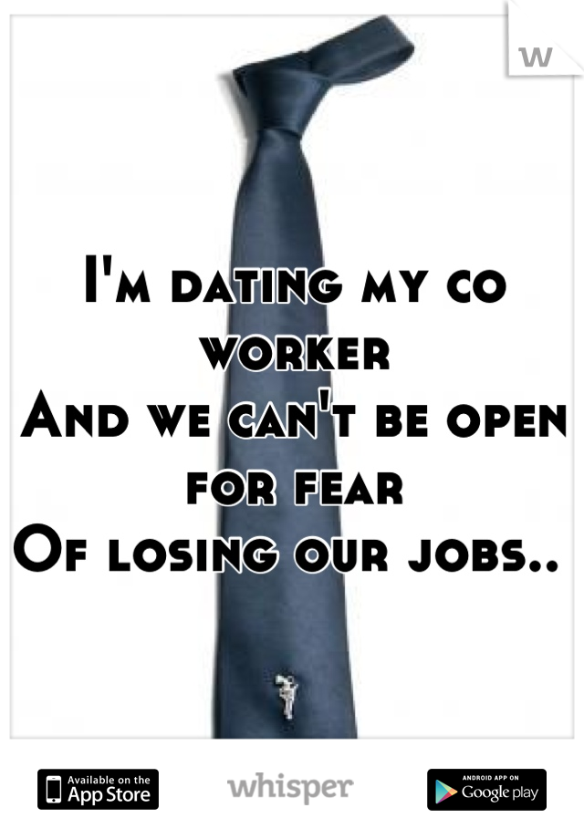I'm dating my co worker And we can't be open for fear Of losing our jobs..