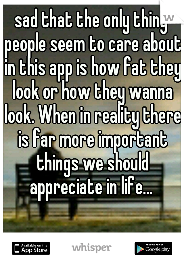 sad that the only thing people seem to care about in this app is how fat they look or how they wanna look. When in reality there is far more important things we should appreciate in life...