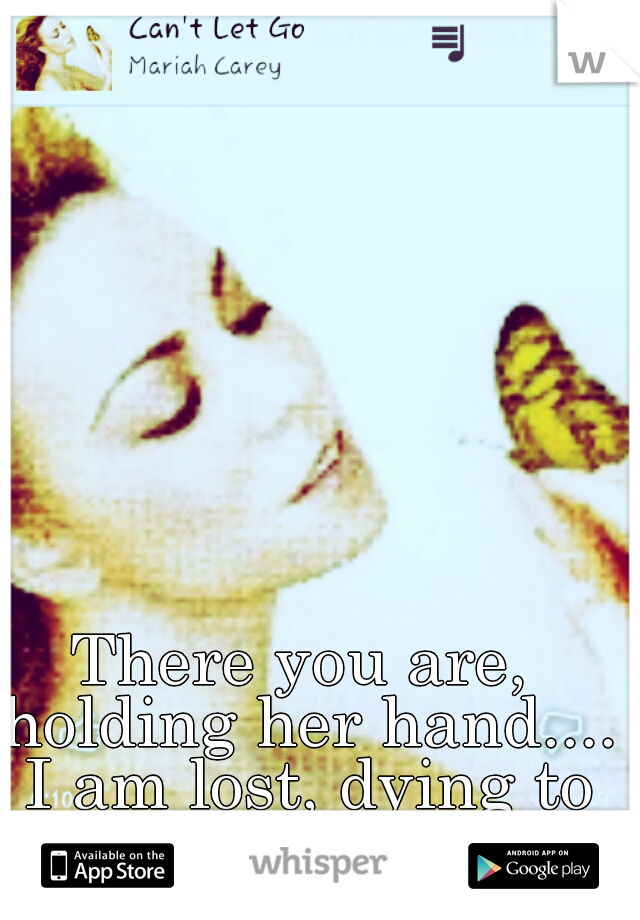 There you are, holding her hand.... I am lost, dying to understand.