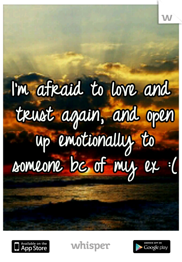 I'm afraid to love and trust again, and open up emotionally to someone bc of my ex :(