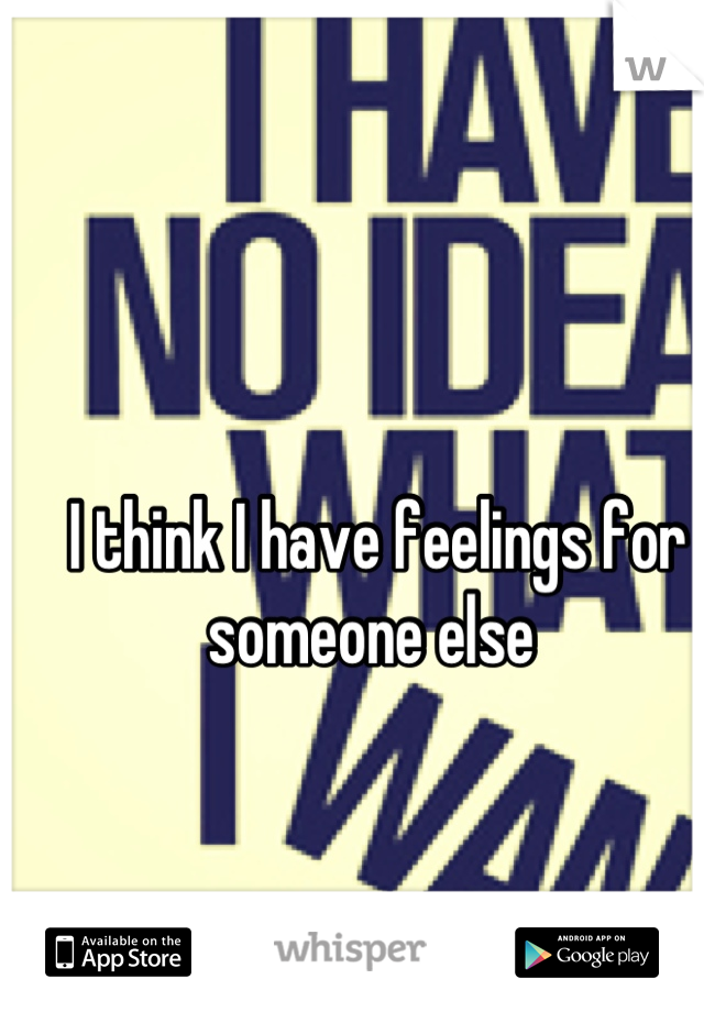 I think I have feelings for someone else