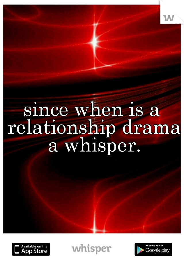 since when is a relationship drama a whisper.