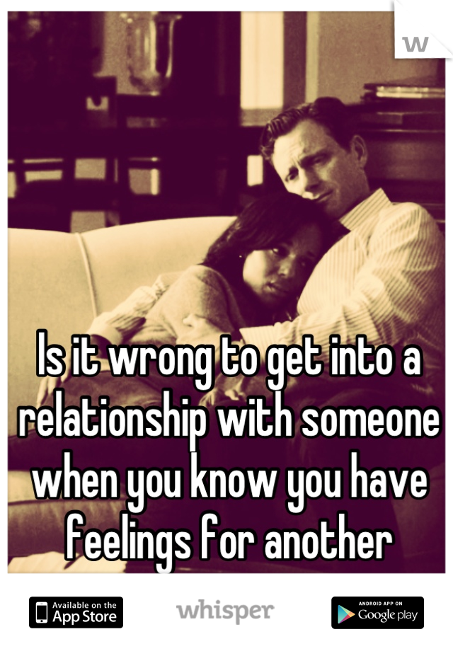Is it wrong to get into a relationship with someone when you know you have feelings for another person?