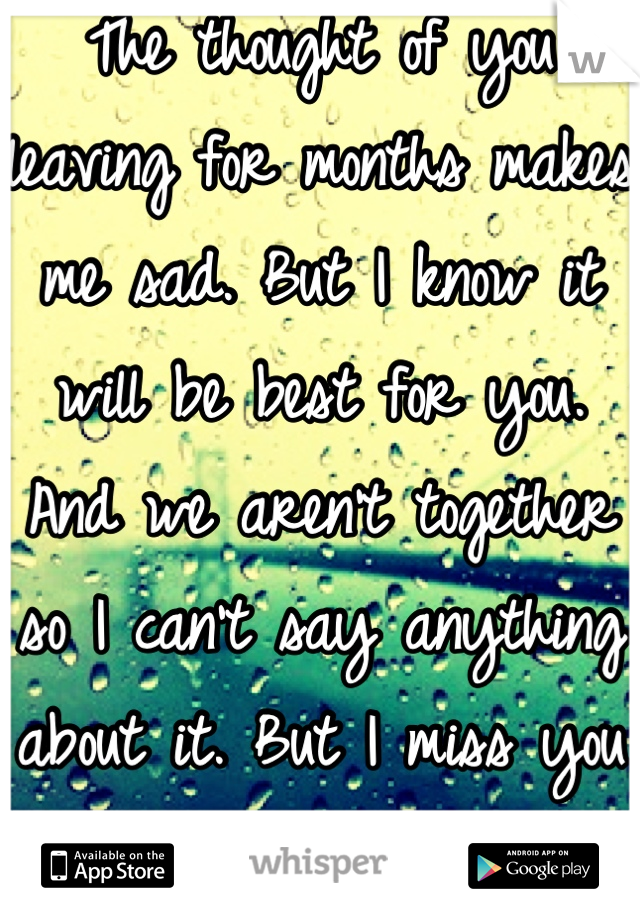 The thought of you leaving for months makes me sad. But I know it will be best for you. And we aren't together so I can't say anything about it. But I miss you already...