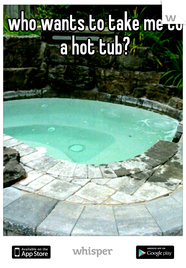 who wants to take me to a hot tub?