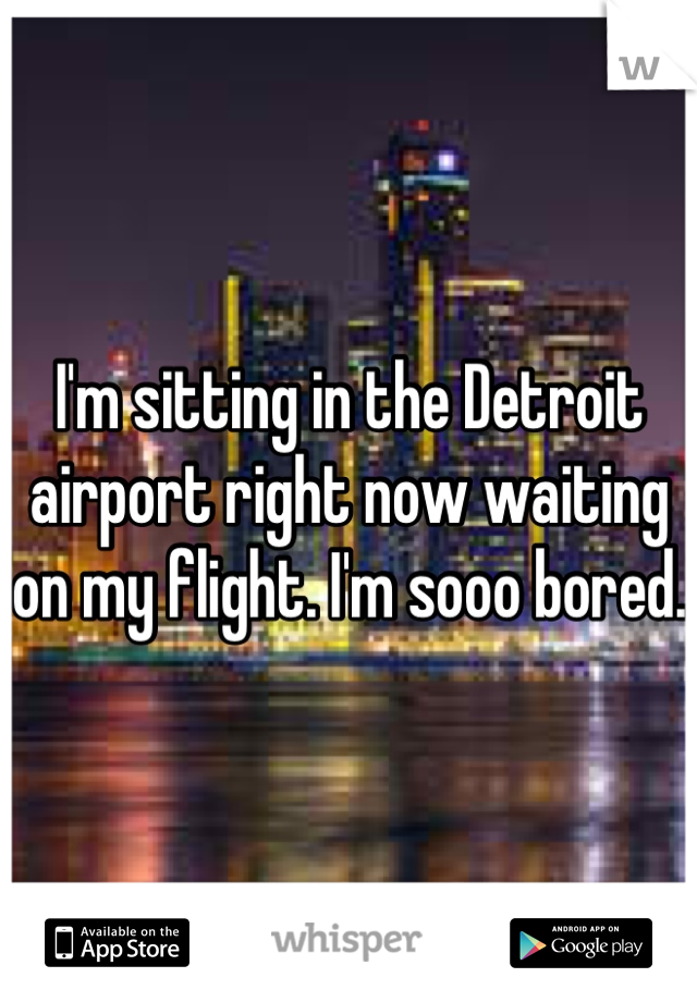 I'm sitting in the Detroit airport right now waiting on my flight. I'm sooo bored.