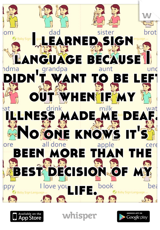 I learned sign language because I didn't want to be left out when if my illness made me deaf. No one knows it's been more than the best decision of my life.