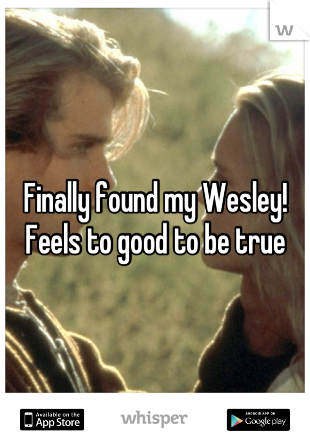 Finally found my Wesley! Feels to good to be true