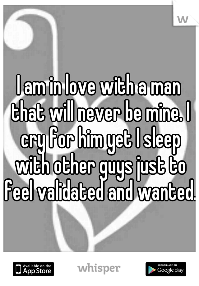 I am in love with a man that will never be mine. I cry for him yet I sleep with other guys just to feel validated and wanted.