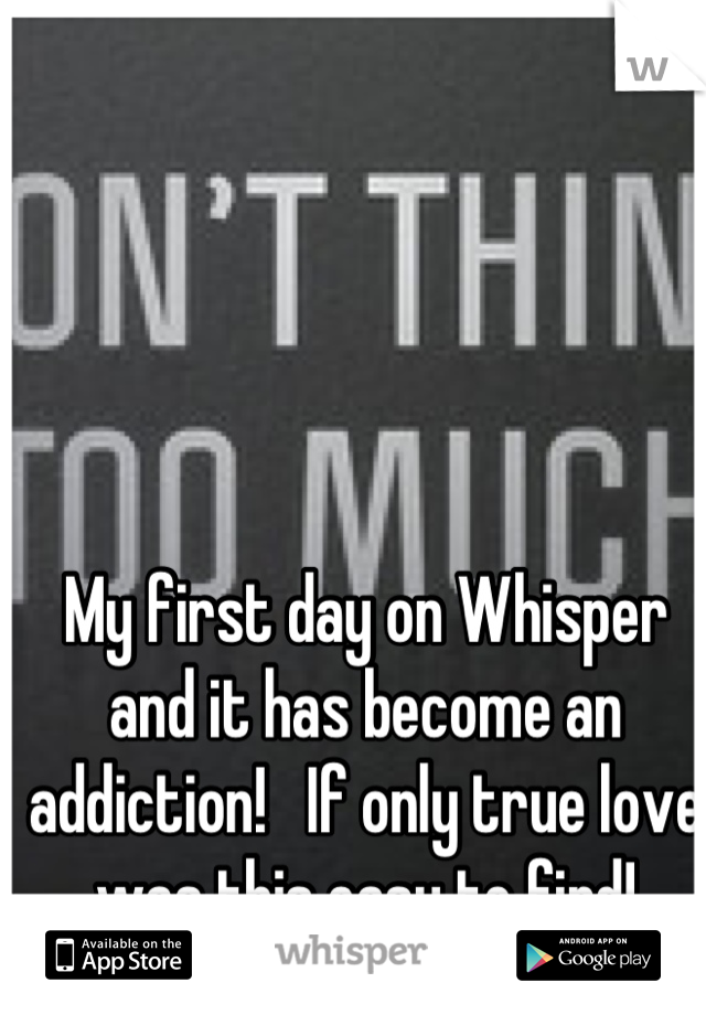 My first day on Whisper and it has become an addiction!   If only true love was this easy to find!