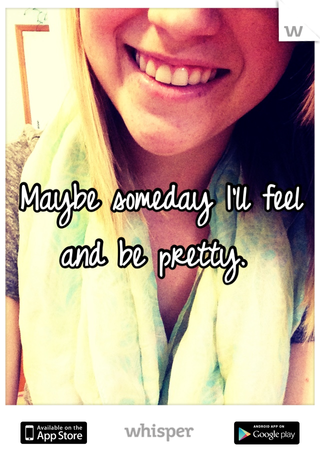 Maybe someday I'll feel and be pretty.