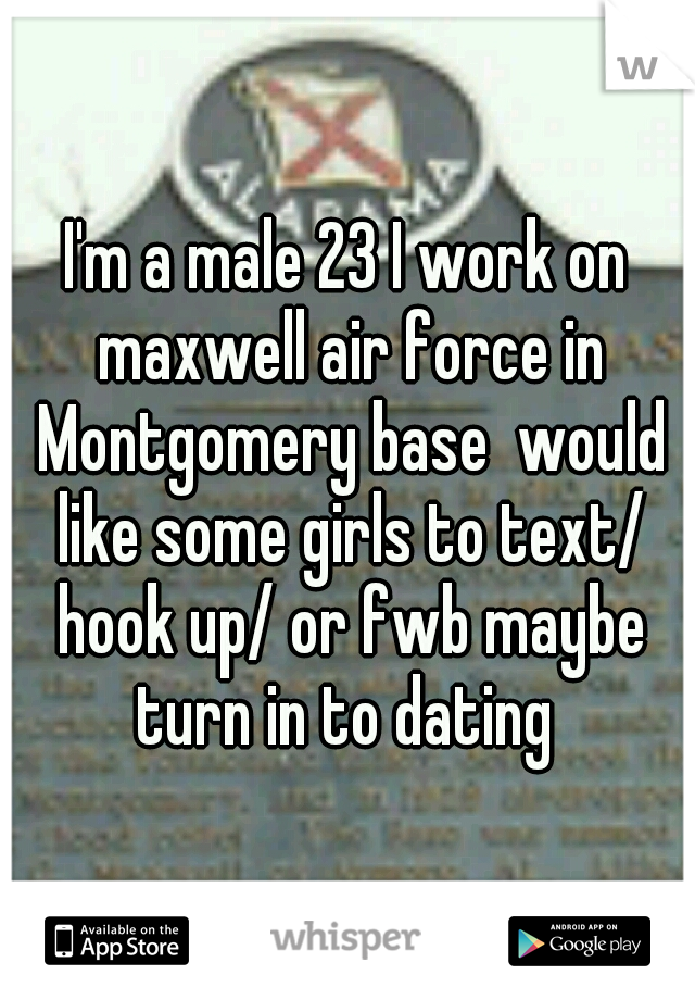 I'm a male 23 I work on maxwell air force in Montgomery base  would like some girls to text/ hook up/ or fwb maybe turn in to dating