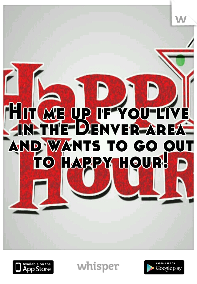 Hit me up if you live in the Denver area and wants to go out to happy hour!