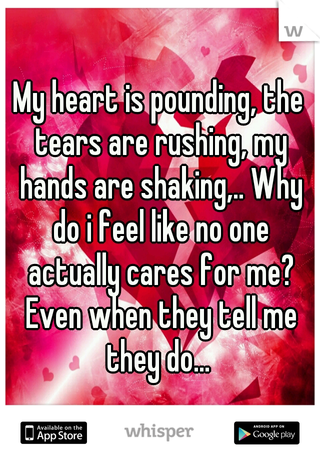 My heart is pounding, the tears are rushing, my hands are shaking,.. Why do i feel like no one actually cares for me? Even when they tell me they do...