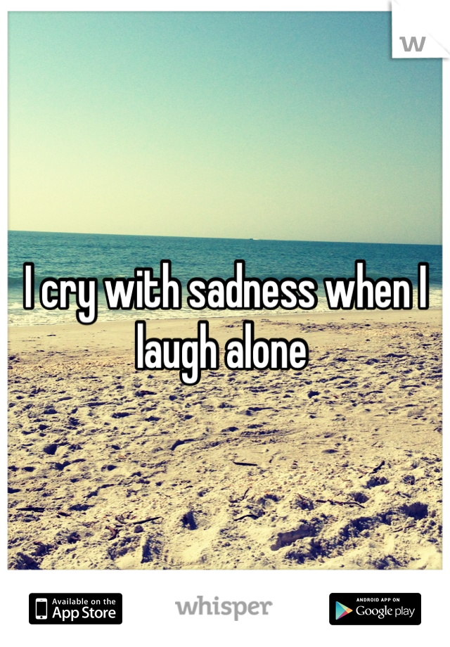 I cry with sadness when I laugh alone