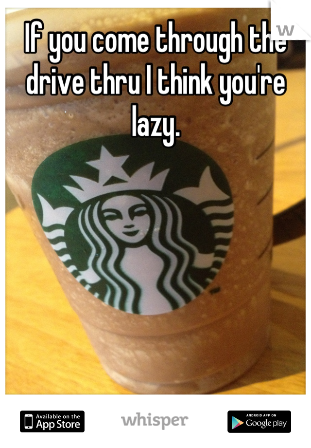 If you come through the drive thru I think you're lazy.