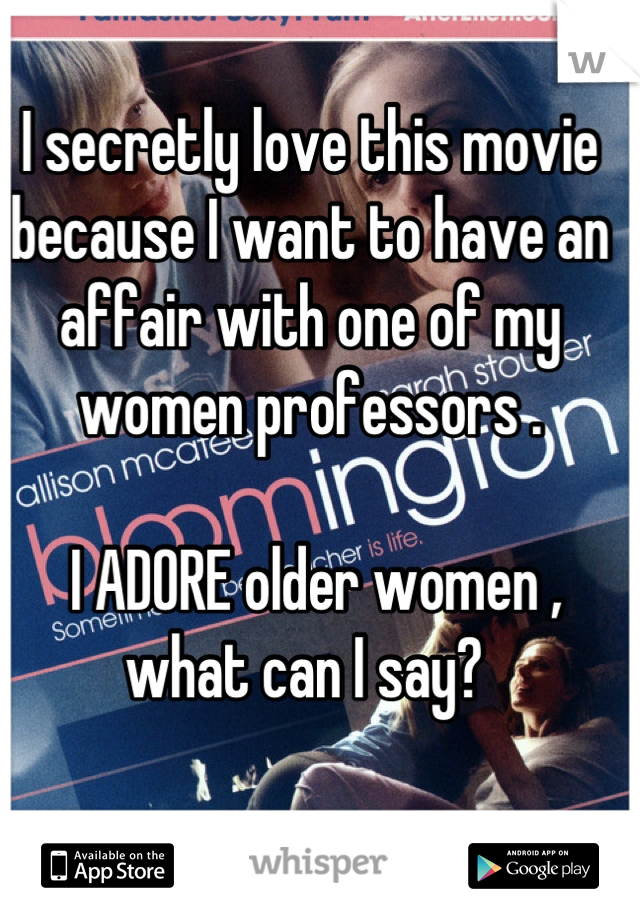 I secretly love this movie because I want to have an affair with one of my women professors .   I ADORE older women , what can I say?
