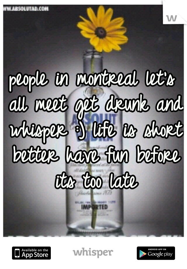 people in montreal let's all meet get drunk and whisper :) life is short better have fun before its too late