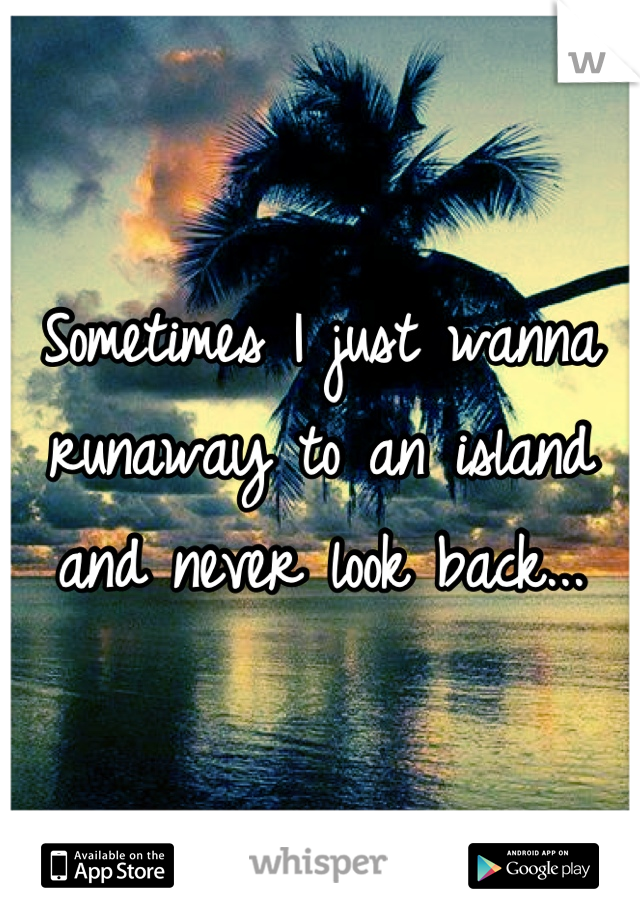 Sometimes I just wanna runaway to an island and never look back...