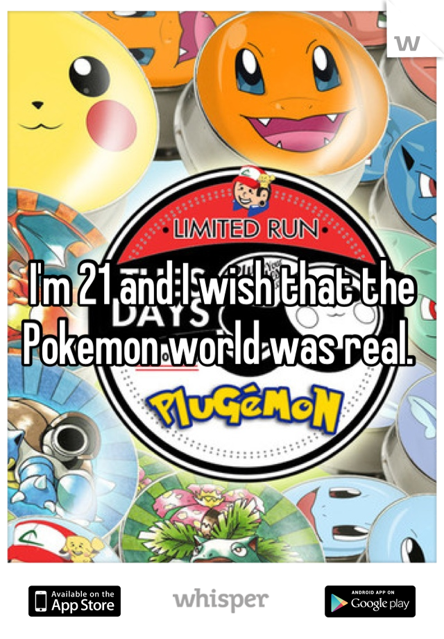 I'm 21 and I wish that the Pokemon world was real.
