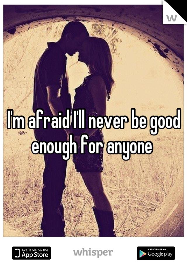 I'm afraid I'll never be good enough for anyone