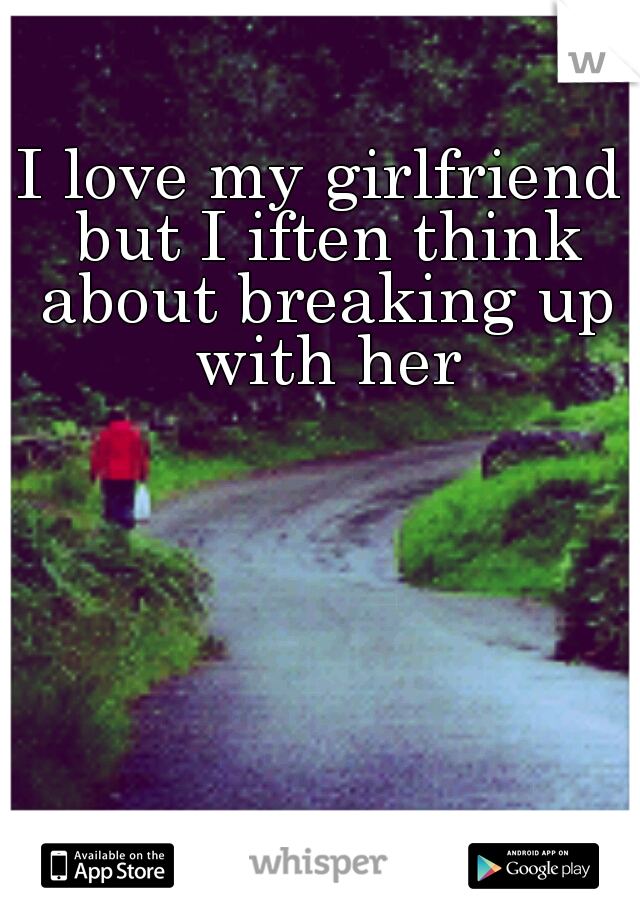 I love my girlfriend but I iften think about breaking up with her