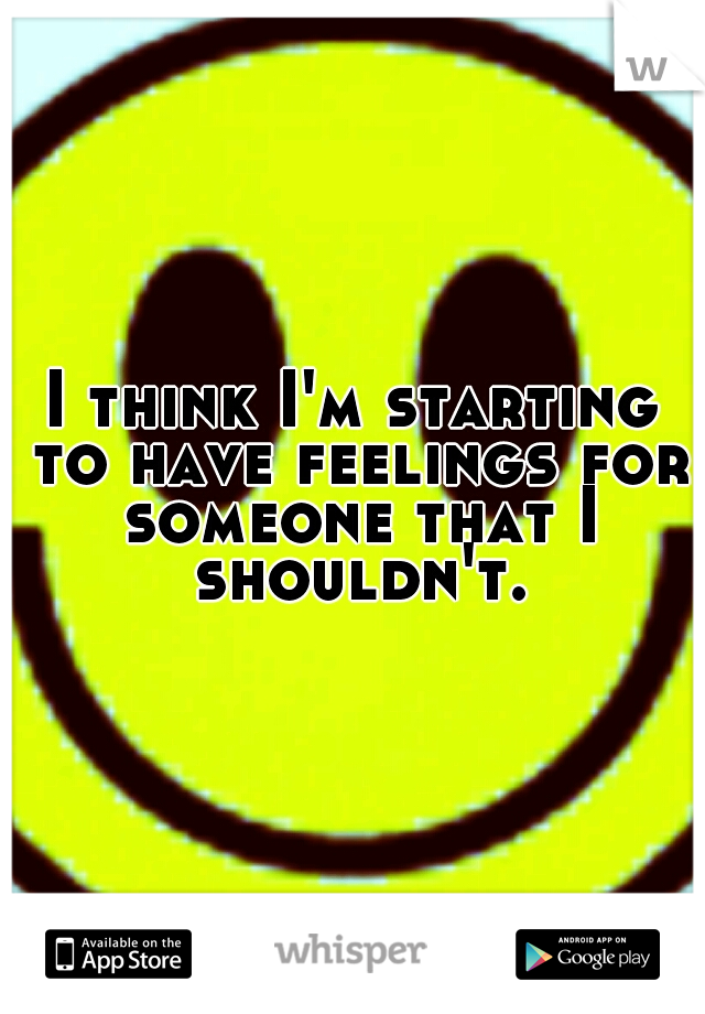 I think I'm starting to have feelings for someone that I shouldn't.