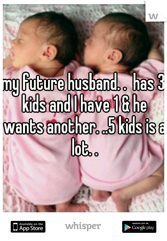 my future husband. .  has 3 kids and I have 1 & he wants another. ..5 kids is a lot. .