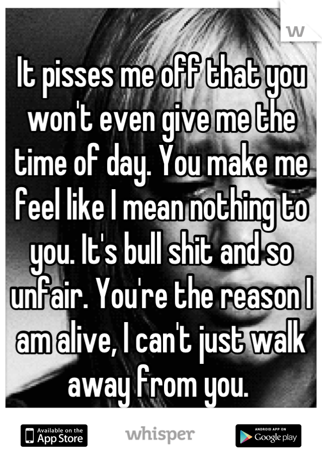 It pisses me off that you won't even give me the time of day. You make me feel like I mean nothing to you. It's bull shit and so unfair. You're the reason I am alive, I can't just walk away from you.