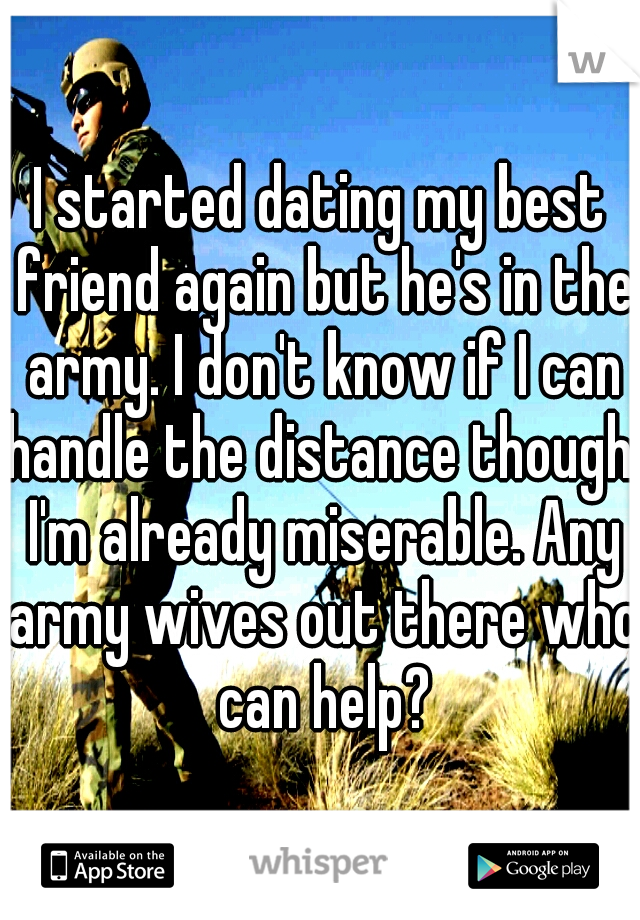 I started dating my best friend again but he's in the army. I don't know if I can handle the distance though. I'm already miserable. Any army wives out there who can help?