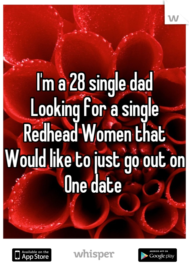 I'm a 28 single dad  Looking for a single  Redhead Women that  Would like to just go out on One date