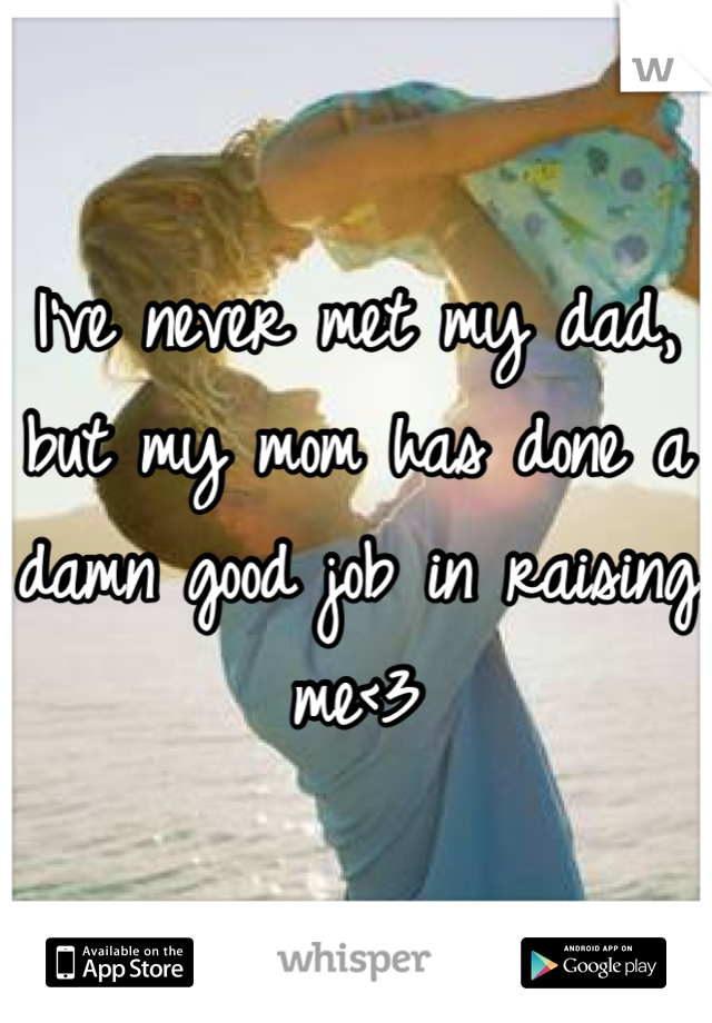 I've never met my dad, but my mom has done a damn good job in raising me<3