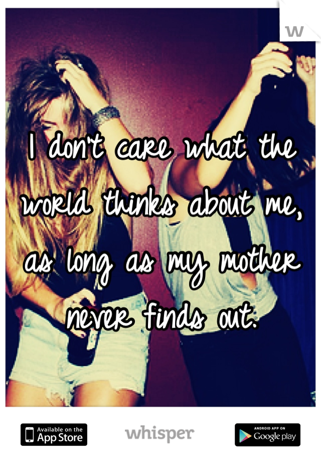 I don't care what the world thinks about me, as long as my mother never finds out.