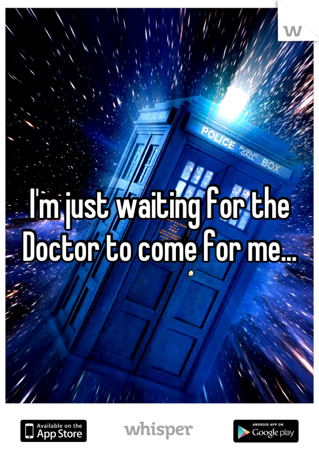 I'm just waiting for the Doctor to come for me...