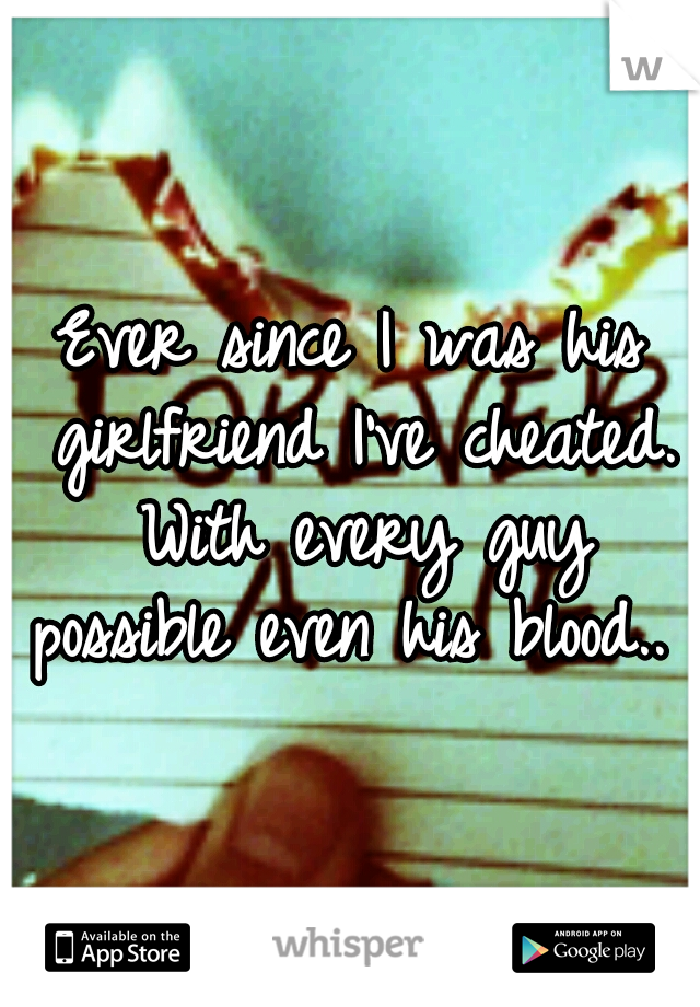 Ever since I was his girlfriend I've cheated. With every guy possible even his blood..
