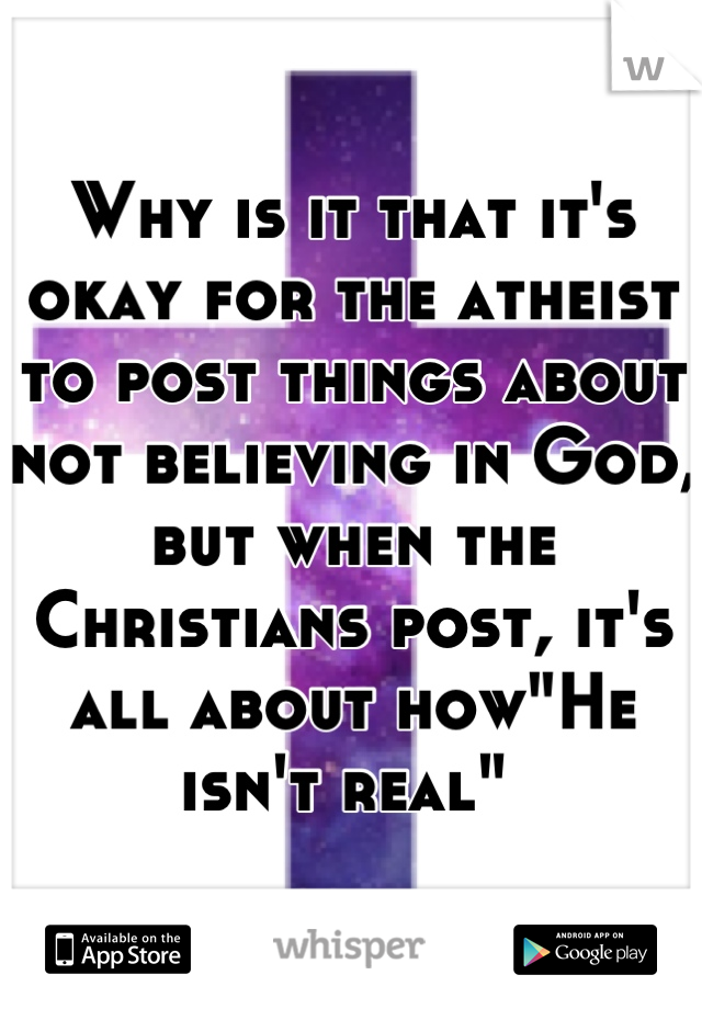 """Why is it that it's okay for the atheist to post things about not believing in God, but when the Christians post, it's all about how""""He isn't real"""""""
