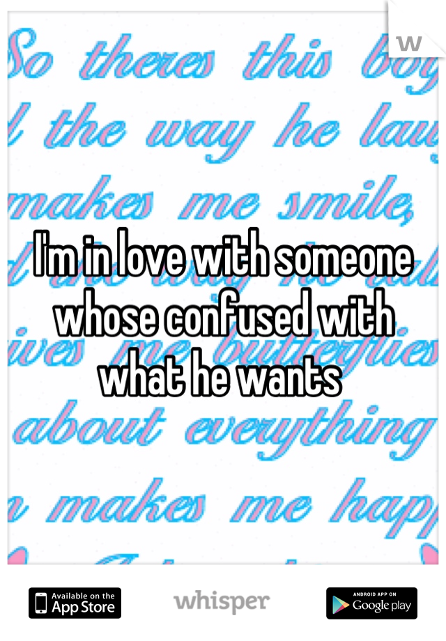 I'm in love with someone whose confused with what he wants