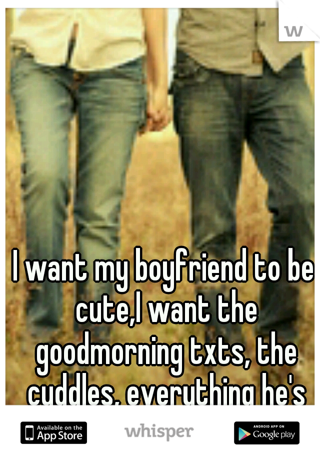 I want my boyfriend to be cute,I want the goodmorning txts, the cuddles, everything he's not.