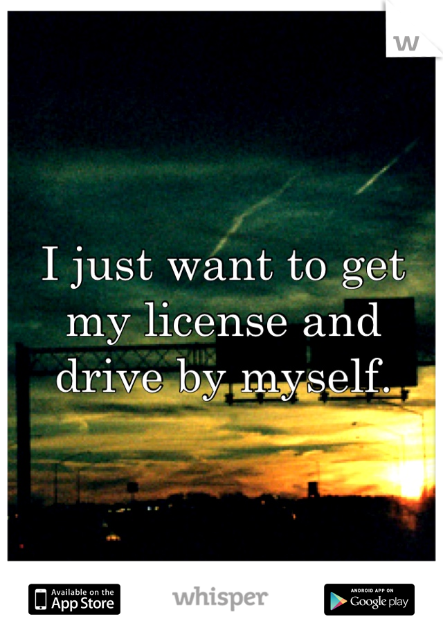 I just want to get my license and drive by myself.