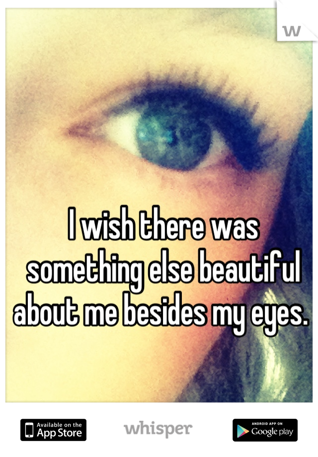 I wish there was something else beautiful about me besides my eyes.