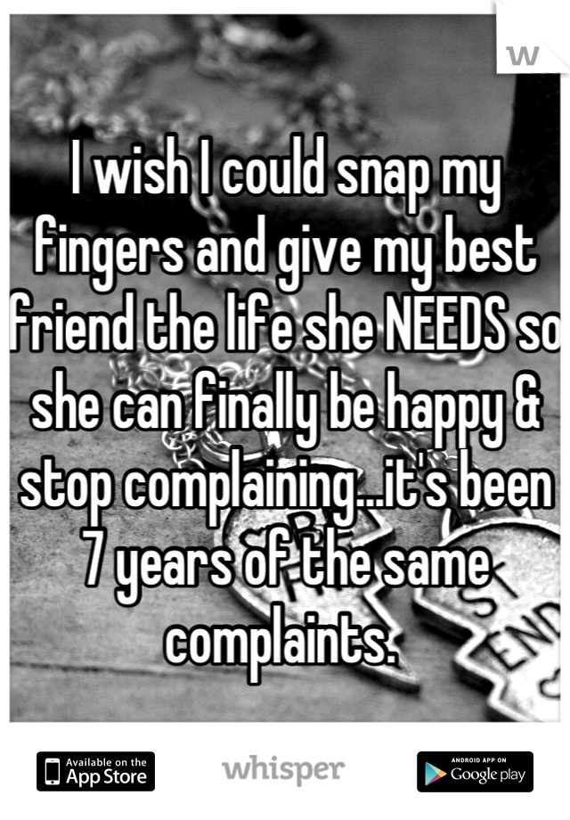 I wish I could snap my fingers and give my best friend the life she NEEDS so she can finally be happy & stop complaining...it's been 7 years of the same complaints.