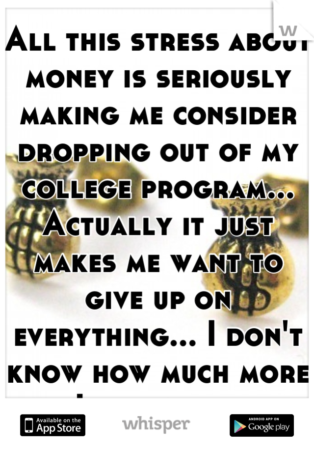 All this stress about money is seriously making me consider dropping out of my college program... Actually it just makes me want to give up on everything... I don't know how much more I can take...