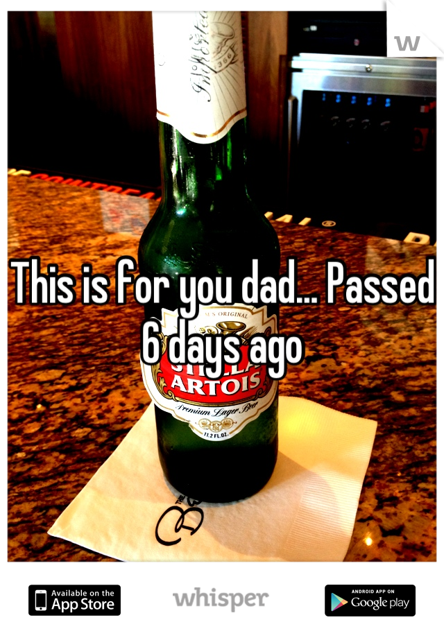 This is for you dad... Passed 6 days ago